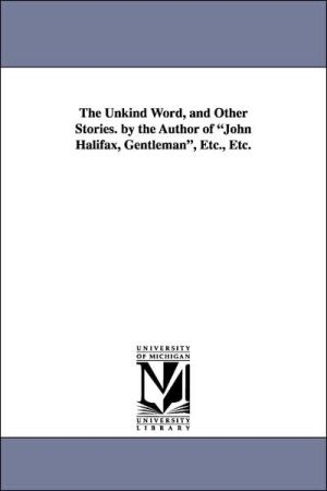 The Unkind Word, and Other Stories by the Author of John Halifax, Gentleman, etc, Etc - Dinah Maria Mulock Craik