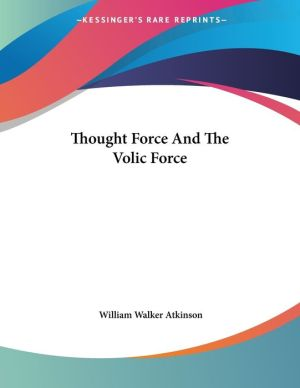 Thought Force and the Volic Force - William Walker Atkinson