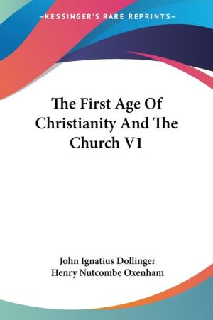 The First Age Of Christianity And The Church V1 - John Ignatius Von Dollinger, Henry Nutcombe Oxenham (Translator)