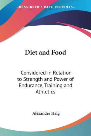 Diet and Food: Considered in Relation to Strength and Power of Endurance, Training and Athletics - Alexander Haig