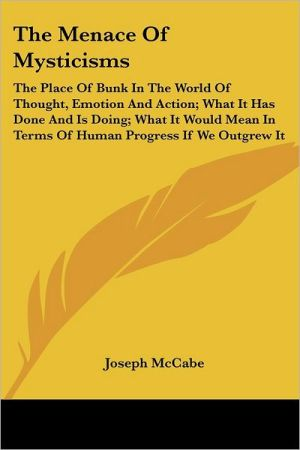 Menace of Mysticisms: The Place of Bunk in the World of Thought, Emotion and Action; What It Has Done and Is Doing; What It Would Mean in Terms Of - Joseph McCabe