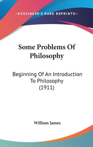 Some Problems of Philosophy: A Beginning of an Introduction to Philosophy - William James