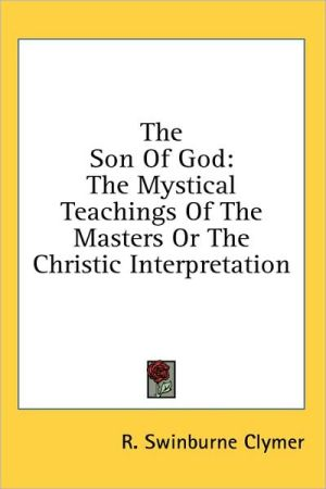 The Son of God: The Mystical Teachings of the Masters or the Christic Interpretation - R. Swinburne Clymer