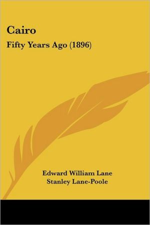 Cairo: Fifty Years Ago (1896) - Edward William Lane, Stanley Lane-Poole (Editor)