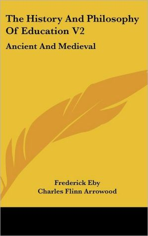 The History and Philosophy of Education V2: Ancient and Medieval - Frederick Eby, Charles Flinn Arrowood