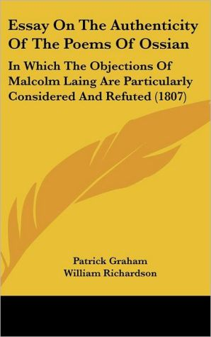 Essay on the Authenticity of the Poems of Ossian: In Which the Objections of Malcolm Laing Are Particularly Considered and Refuted (1807) - Patrick Graham