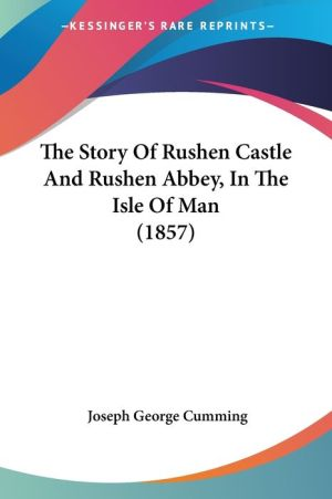 The Story of Rushen Castle and Rushen Abbey, in the Isle of Man (1857)