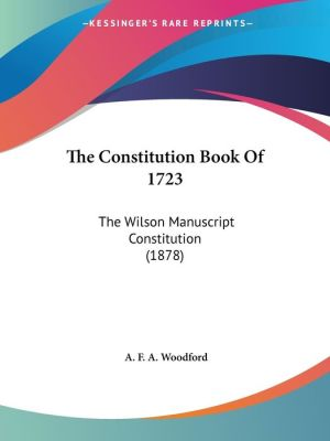 The Constitution Book of 1723: The Wilson Manuscript Constitution (1878)