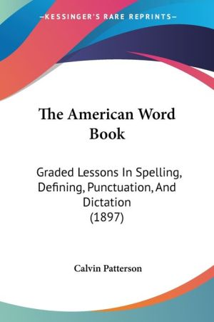 The American Word Book: Graded Lessons in Spelling, Defining, Punctuation, and Dictation (1897)