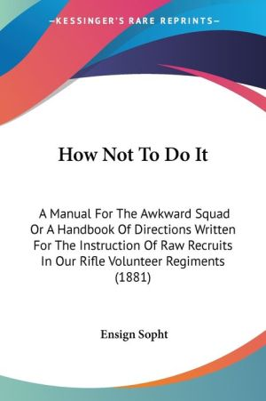 How Not to Do It: A Manual for the Awkward Squad or a Handbook of Directions Written for the Instruction of Raw Recruits in Our Rifle Vo