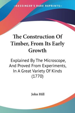 The Construction of Timber, from Its Early Growth: Explained by the Microscope, and Proved from Experiments, in a Great Variety of Kinds (1770) - John Hill