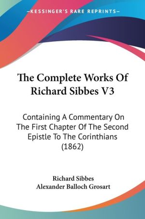 The Complete Works of Richard Sibbes V3: Containing a Commentary on the First Chapter of the Second Epistle to the Corinthians (1862) - Richard Sibbes, Alexander Balloch Grosart (Editor)