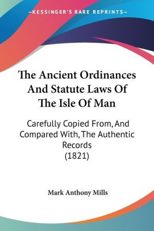 The Ancient Ordinances and Statute Laws of the Isle of Man: Carefully Copied From, and Compared With, the Authentic Records (1821) - Mark Anthony Mills