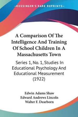 A Comparison of the Intelligence and Training of School Children in a Massachusetts Town: Series 1, No. 1, Studies in Educational Psychology and Edu - Edwin Adams Shaw, Edward Andrews Lincoln, Walter F. Dearborn (Editor)