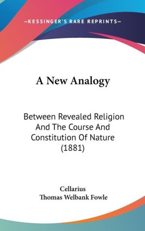 A New Analogy: Between Revealed Religion and the Course and Constitution of Nature (1881) - Cellarius, Thomas Welbank Fowle