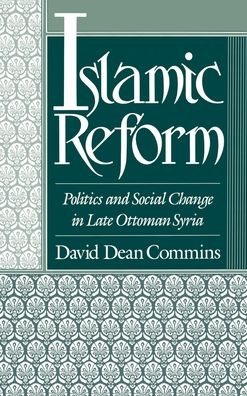 Islamic Reform: Politics and Social Change in Late Ottoman Syria - David Dean Commins