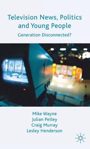 Television News, Politics and Young People: Generation Disconnected? - Lesley Henderson, Craig Murray, Julian Petley, Mike Wayne