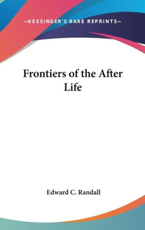 Frontiers of the after Life - Edward C. Randall