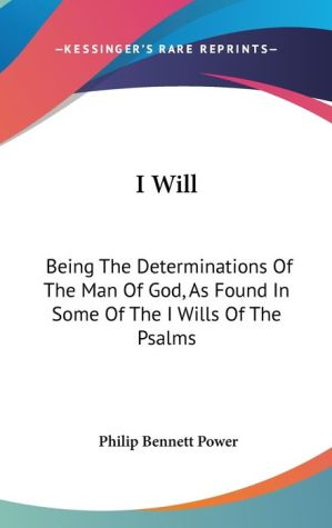 I Will: Being the Determinations of the Man of God, as Found in Some of the I Wills of the Psalms - Philip Bennett Power