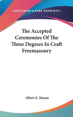 Accepted Ceremonies of the Three Degrees in Craft Freemasonry - Albert E. Mason (Editor)