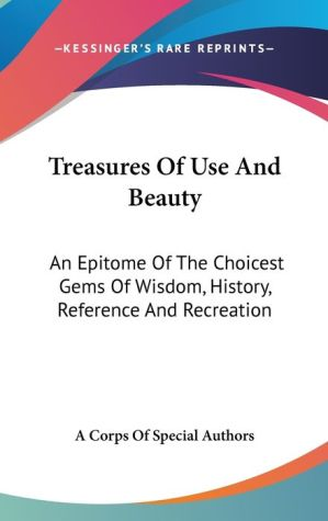 Treasures of Use and Beauty: An Epitome of the Choicest Gems of Wisdom, History, Reference and Recreation - Corps of Special Authors