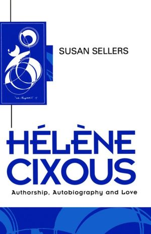 Helene Cixous: Authorship, Autobiography and Love - Susan Sellers