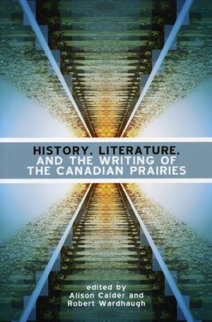 History, Literature, and the Writing of the Canadian Prairies - Alison Calder (Editor), Robert Wardhaugh (Editor)