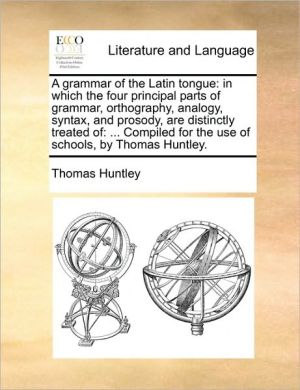 A grammar of the Latin tongue: in which the four principal parts of grammar, orthography, analogy, syntax, and prosody, are distinctly treated of: . Compiled for the use of schools, by Thomas Huntley. - Thomas Huntley