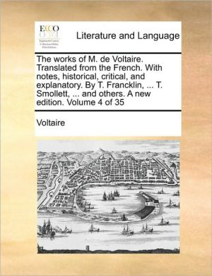 The works of M. de Voltaire. Translated from the French. With notes, historical, critical, and explanatory. By T. Francklin, . T. Smollett, . and others. A new edition. Volume 4 of 35 - Voltaire