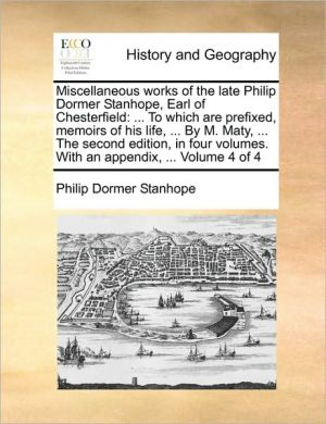 Miscellaneous works of the late Philip Dormer Stanhope, Earl of Chesterfield: . To which are prefixed, memoirs of his life, . By M. Maty, . The second edition, in four volumes. With an appendix, . Volume 4 of 4 - Philip Dormer Stanhope