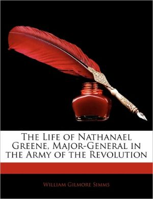 The Life Of Nathanael Greene, Major-General In The Army Of The Revolution - William Gilmore Simms