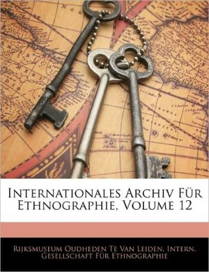 Internationales Archiv Fur Ethnographie, Volume 12 - Intern. Gesellschaft Fur Ethnographie