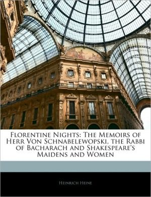 Florentine Nights: The Memoirs of Herr Von Schnabelewopski, the Rabbi of Bacharach and Shakespeare's Maidens and Women - Heinrich Heine