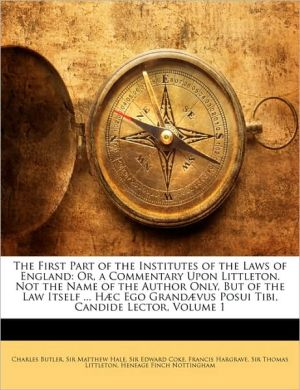 The First Part of the Institutes of the Laws of England: Or, a Commentary Upon Littleton. Not the Name of the Author Only, But of the Law Itself. H c Ego Grand vus Posui Tibi, Candide Lector, Volume 1 - Charles Butler, Matthew Hale, Edward Coke