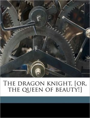 The dragon knight, [or, the queen of beauty!] - Edward Stirling