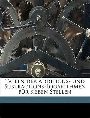 Tafeln Der Additions- Und Subtractions-Logarithmen F R Sieben Stellen - Julius Z Zech