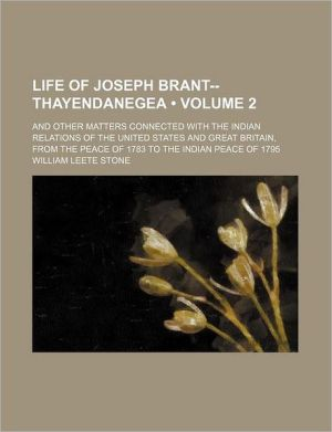 Life Of Joseph Brant - Thayendanegea, Including The Border Wars Of The American Revolution And Sketches Of The Indian Campaigns Of Generals
