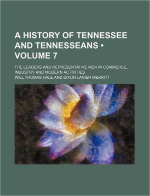A History Of Tennessee And Tennesseans (Volume 7); The Leaders And Representative Men In Commerce, Industry And Modern Activities - Will Thomas Hale