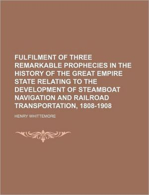Fulfilment Of Three Remarkable Prophecies In The History Of The Great Empire State Relating To The Development Of Steamboat Navigation And - Henry Whittemore