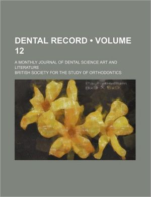 Dental Record (Volume 12); A Monthly Journal of Dental Science Art and Literature