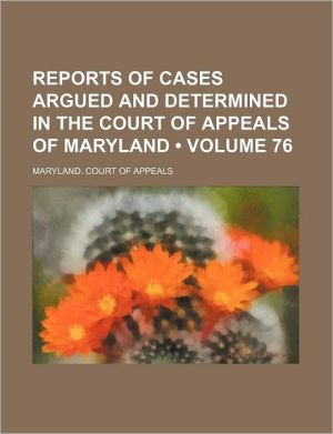 Reports of Cases Argued and Determined in the Court of Appeals of Maryland (Volume 76)