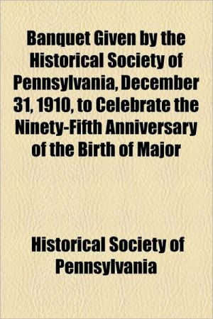 Banquet Given by the Historical Society of Pennsylvania, December 31, 1910, to Celebrate the Ninety-Fifth Anniversary of the Birth of Major - Pennsylvania Historical Society