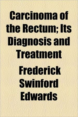 Carcinoma of the Rectum; Its Diagnosis and Treatment - Frederick Swinford Edwards