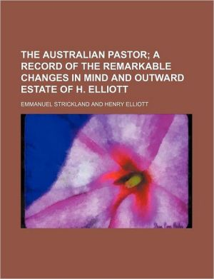 The Australian Pastor; A Record of the Remarkable Changes in Mind and Outward Estate of H. Elliott - Emmanuel Strickland
