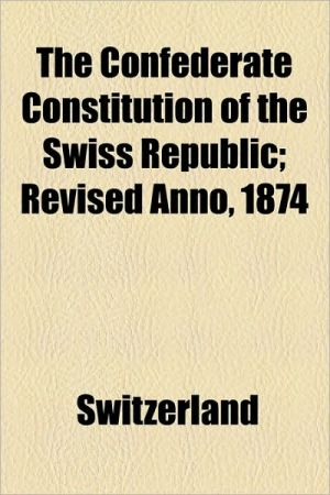 The Confederate Constitution of the Swiss Republic; Revised Anno, 1874 - Switzerland