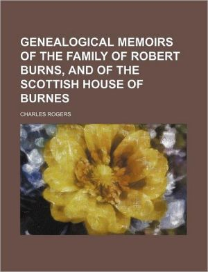 Genealogical Memoirs of the Family of Robert Burns, and of the Scottish House of Burnes - Charles Rogers