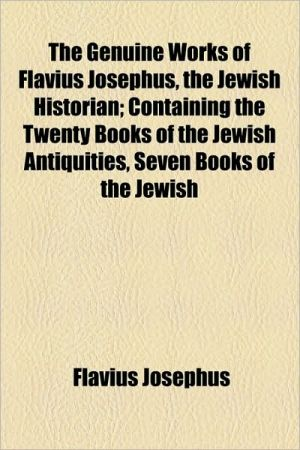 The Genuine Works Of Flavius Josephus, The Jewish Historian; Containing The Twenty Books Of The Jewish Antiquities, Seven Books Of The Jewish