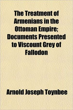 The Treatment of Armenians in the Ottoman Empire; Documents Presented to Viscount Grey of Fallodon