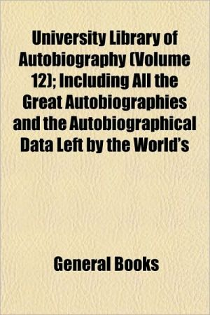 University Library of Autobiography (Volume 12); Including All the Great Autobiographies and the Autobiographical Data Left by the World's