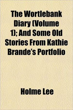 The Wortlebank Diary (Volume 1); And Some Old Stories from Kathie Brande's Portfolio - Holme Lee